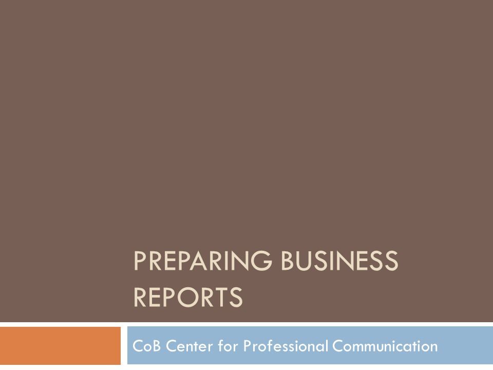 PREPARING BUSINESS REPORTS CoB Center for Professional Communication