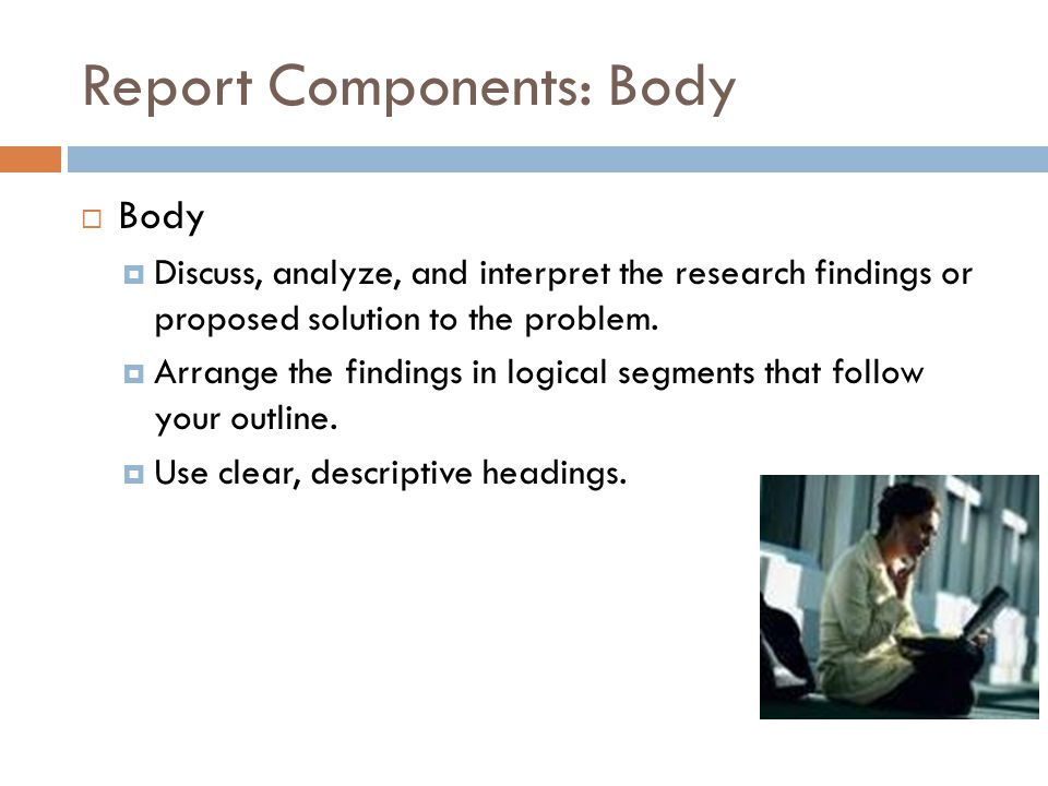 Report Components: Body  Body  Discuss, analyze, and interpret the research findings or proposed solution to the problem.  Arrange the findings in