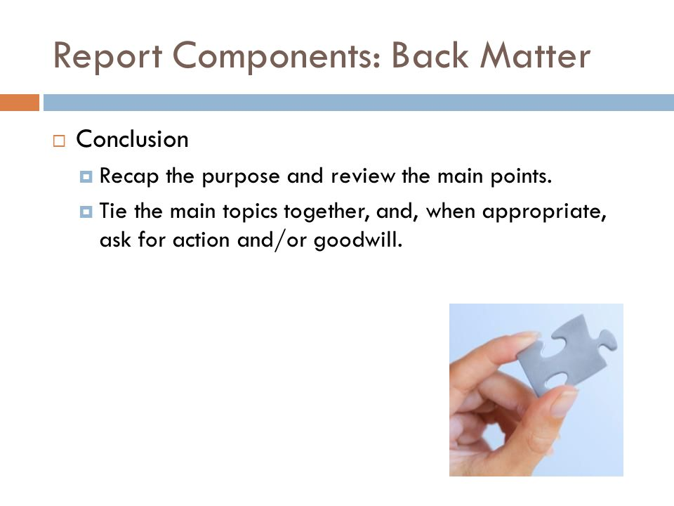 Report Components: Back Matter  Conclusion  Recap the purpose and review the main points.  Tie the main topics together, and, when appropriate, ask