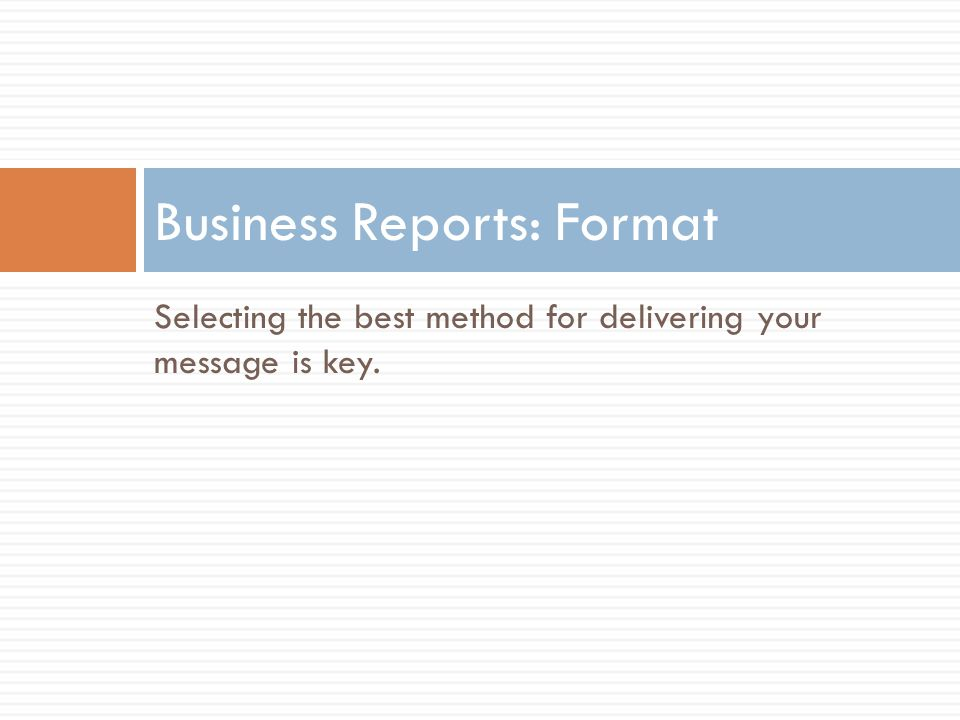 Selecting the best method for delivering your message is key. Business Reports: Format