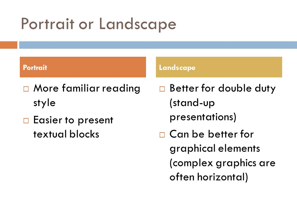 Portrait or Landscape  More familiar reading style  Easier to present textual blocks  Better for double duty (stand-up presentations)  Can be bett