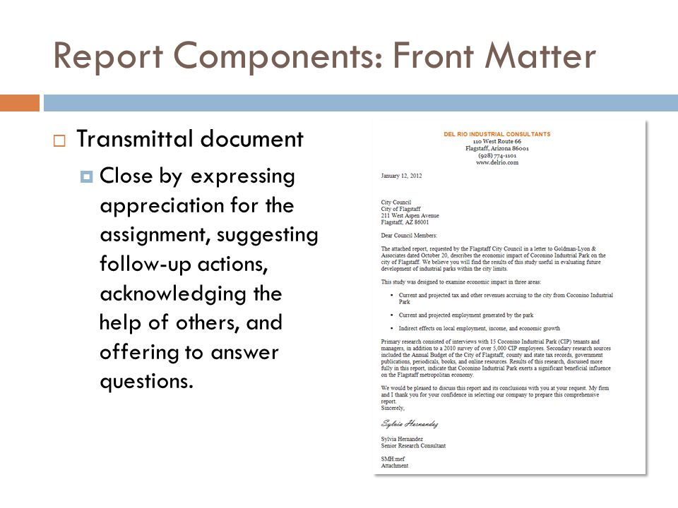 Report Components: Front Matter  Transmittal document  Close by expressing appreciation for the assignment, suggesting follow-up actions, acknowledg