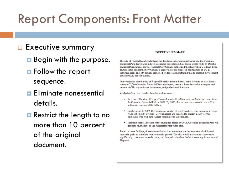 Report Components: Front Matter  Executive summary  Begin with the purpose.  Follow the report sequence.  Eliminate nonessential details.  Restri