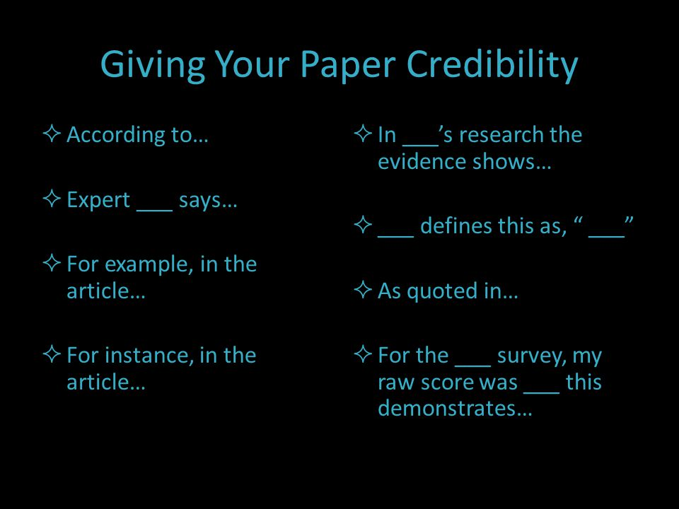 Giving Your Paper Credibility  According to…  Expert ___ says…  For example, in the article…  For instance, in the article…  In ___'s research the evidence shows…  ___ defines this as, ___  As quoted in…  For the ___ survey, my raw score was ___ this demonstrates…