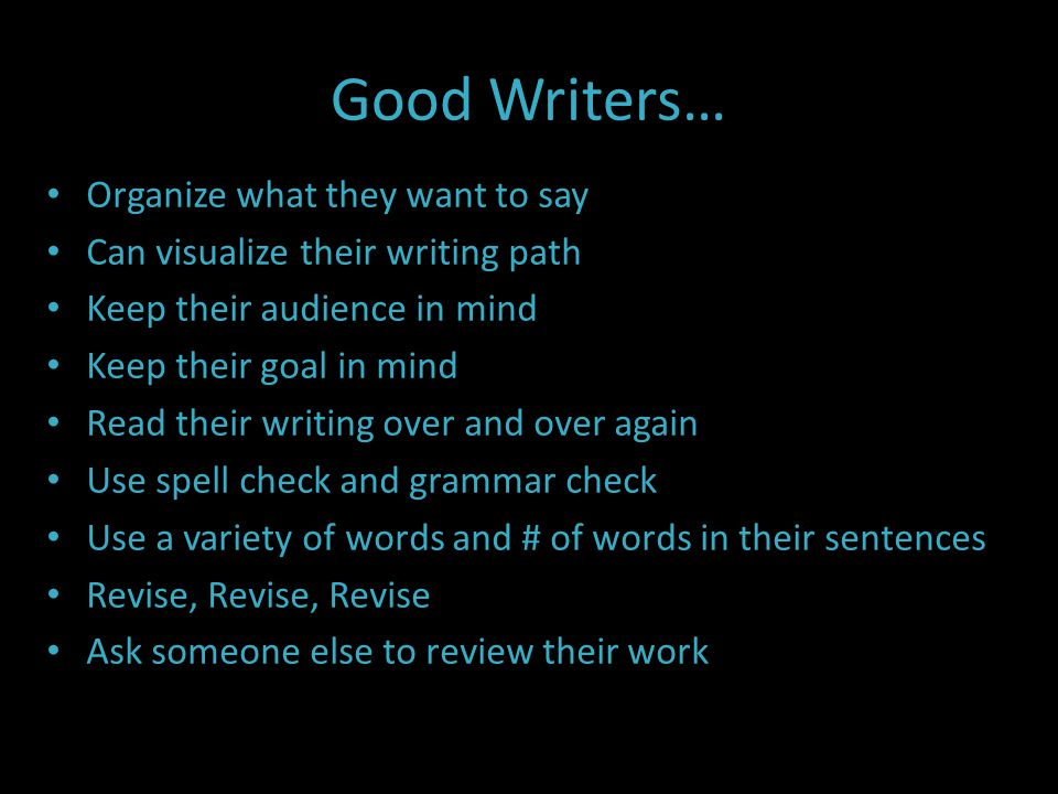 Good Writers… Organize what they want to say Can visualize their writing path Keep their audience in mind Keep their goal in mind Read their writing over and over again Use spell check and grammar check Use a variety of words and # of words in their sentences Revise, Revise, Revise Ask someone else to review their work