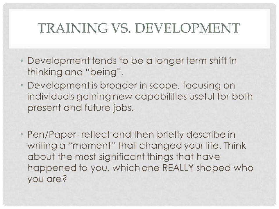 TRAINING VS.DEVELOPMENT Development tends to be a longer term shift in thinking and being .