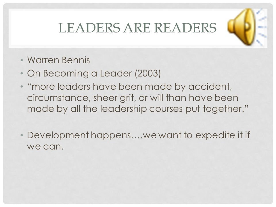 LEADERS ARE READERS Warren Bennis On Becoming a Leader (2003) more leaders have been made by accident, circumstance, sheer grit, or will than have been made by all the leadership courses put together. Development happens….we want to expedite it if we can.