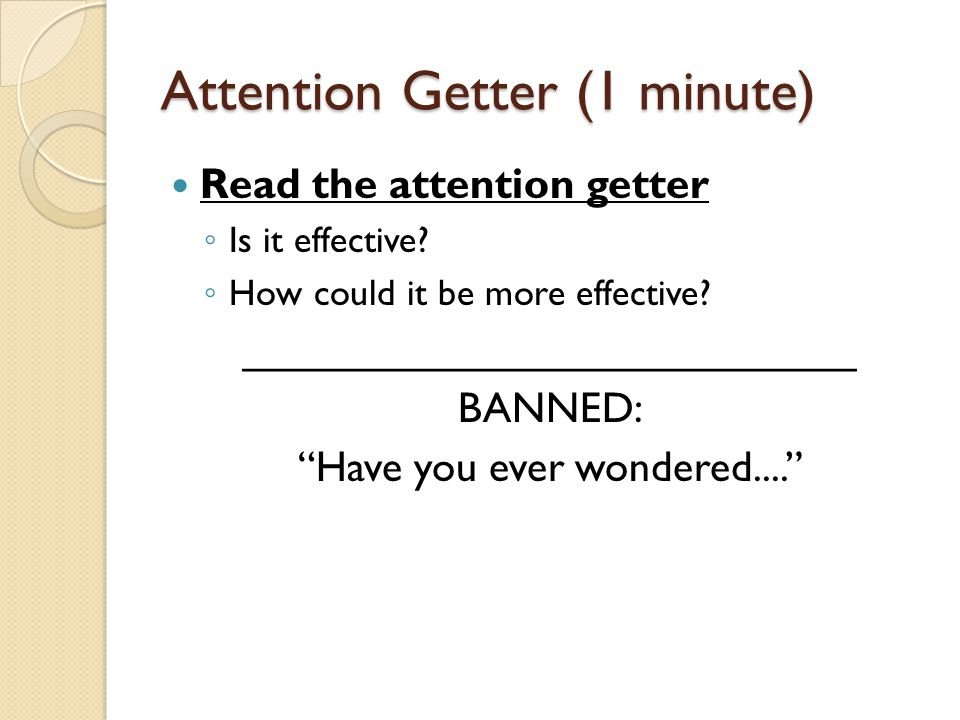 Attention Getter (1 minute) Read the attention getter ◦ Is it effective.
