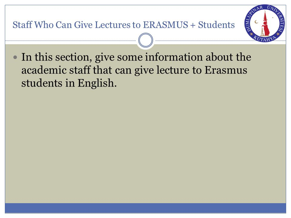Staff Who Can Give Lectures to ERASMUS + Students In this section, give some information about the academic staff that can give lecture to Erasmus students in English.