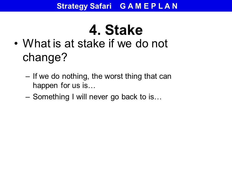 4. Stake What is at stake if we do not change.