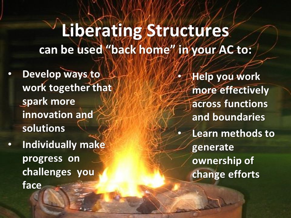 Liberating Structures can be used back home in your AC to: Develop ways to work together that spark more innovation and solutions Develop ways to work together that spark more innovation and solutions Individually make progress on challenges you face Individually make progress on challenges you face Help you work more effectively across functions and boundaries Help you work more effectively across functions and boundaries Learn methods to generate ownership of change efforts Learn methods to generate ownership of change efforts