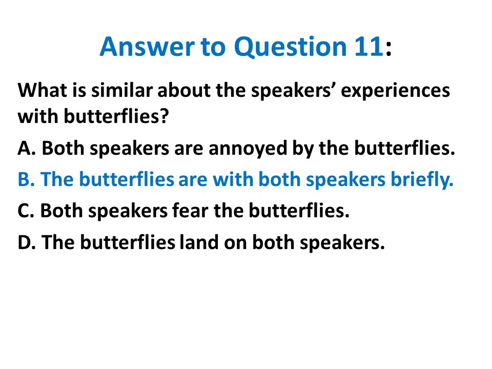 Answer to Question 11: What is similar about the speakers' experiences with butterflies? A. Both speakers are annoyed by the butterflies. B. The butte