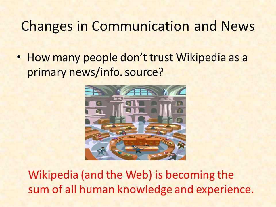 Changes in Communication and News How many people don't trust Wikipedia as a primary news/info.