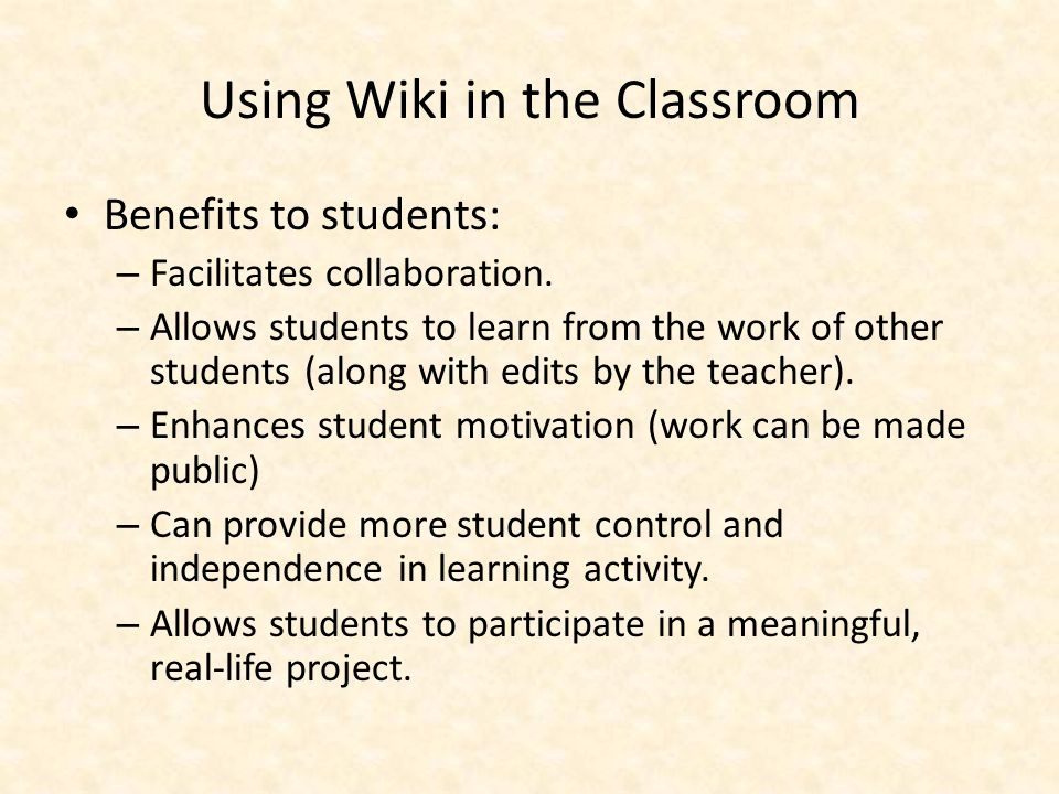 Using Wiki in the Classroom Benefits to students: – Facilitates collaboration.