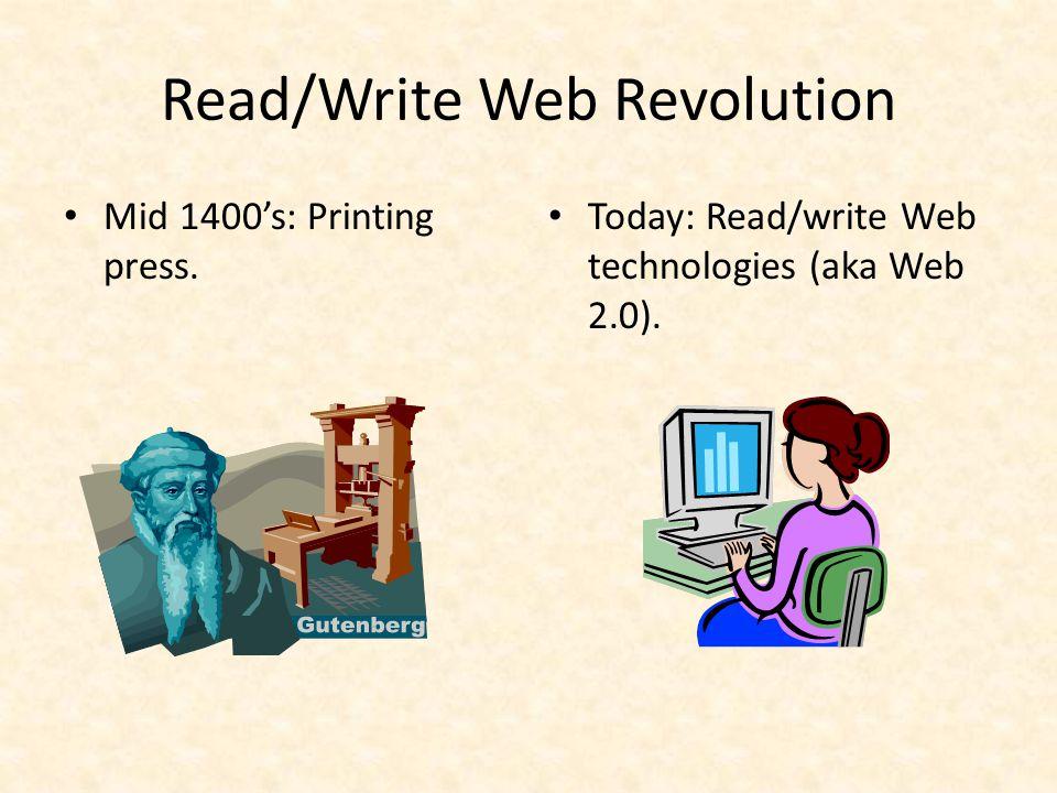Read/Write Web Revolution Mid 1400's: Printing press. Today: Read/write Web technologies (aka Web 2.0).