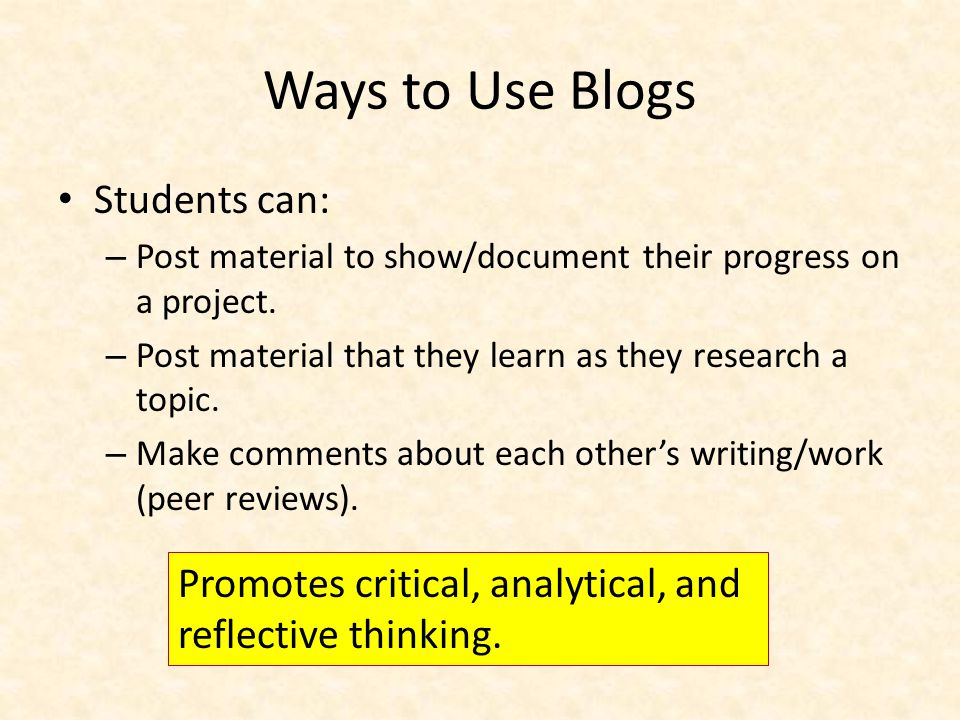 Ways to Use Blogs Students can: – Post material to show/document their progress on a project.