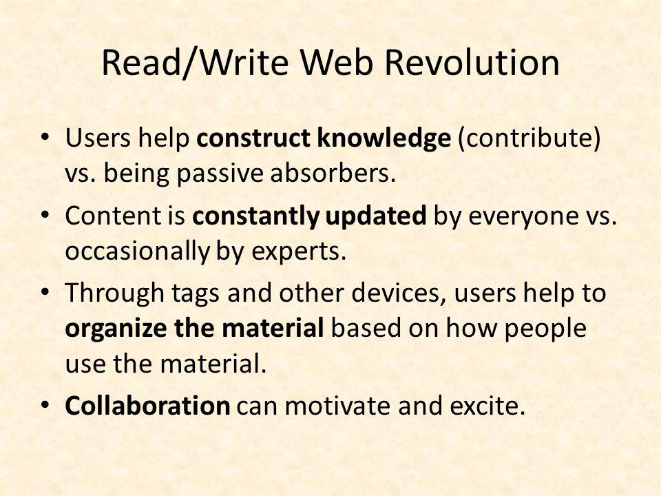 Read/Write Web Revolution Users help construct knowledge (contribute) vs.