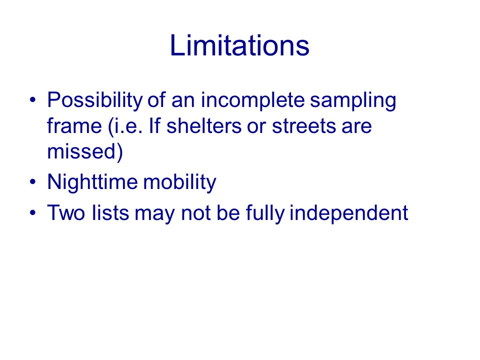 Limitations Possibility of an incomplete sampling frame (i.e. If shelters or streets are missed) Nighttime mobility Two lists may not be fully indepen