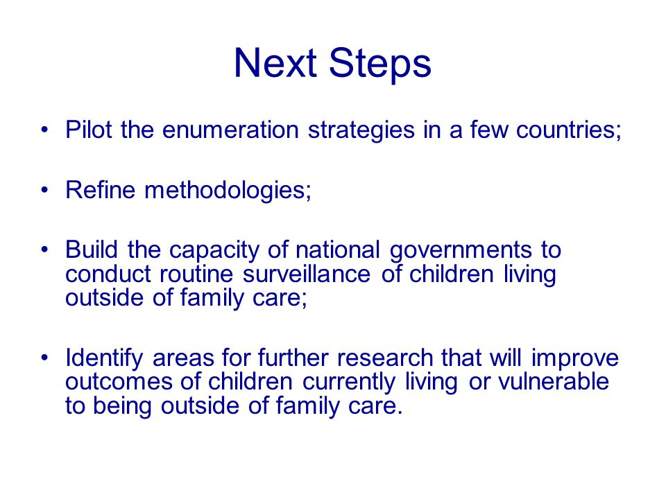 Next Steps Pilot the enumeration strategies in a few countries; Refine methodologies; Build the capacity of national governments to conduct routine surveillance of children living outside of family care; Identify areas for further research that will improve outcomes of children currently living or vulnerable to being outside of family care.