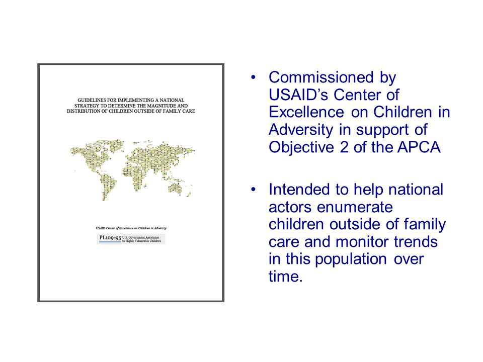 Commissioned by USAID's Center of Excellence on Children in Adversity in support of Objective 2 of the APCA Intended to help national actors enumerate children outside of family care and monitor trends in this population over time.