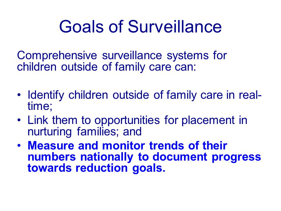 Goals of Surveillance Comprehensive surveillance systems for children outside of family care can: Identify children outside of family care in real- time; Link them to opportunities for placement in nurturing families; and Measure and monitor trends of their numbers nationally to document progress towards reduction goals.