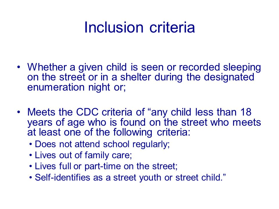 Inclusion criteria Whether a given child is seen or recorded sleeping on the street or in a shelter during the designated enumeration night or; Meets the CDC criteria of any child less than 18 years of age who is found on the street who meets at least one of the following criteria: Does not attend school regularly; Lives out of family care; Lives full or part-time on the street; Self-identifies as a street youth or street child.