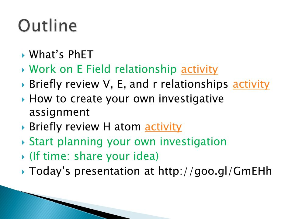  What's PhET  Work on E Field relationship activityactivity  Briefly review V, E, and r relationships activityactivity  How to create your own investigative assignment  Briefly review H atom activityactivity  Start planning your own investigation  (If time: share your idea)  Today's presentation at http://goo.gl/GmEHh