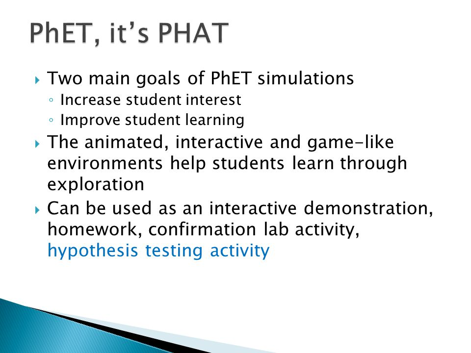  Two main goals of PhET simulations ◦ Increase student interest ◦ Improve student learning  The animated, interactive and game-like environments hel