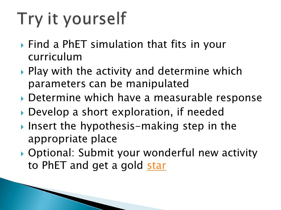  Find a PhET simulation that fits in your curriculum  Play with the activity and determine which parameters can be manipulated  Determine which hav