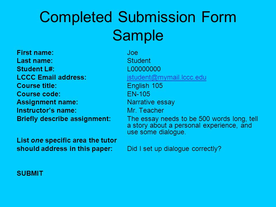 Completed Submission Form Sample First name:Joe Last name:Student Student L#:L00000000 LCCC Email address:jstudent@mymail.lccc.edujstudent@mymail.lccc.edu Course title:English 105 Course code:EN-105 Assignment name:Narrative essay Instructor's name:Mr.