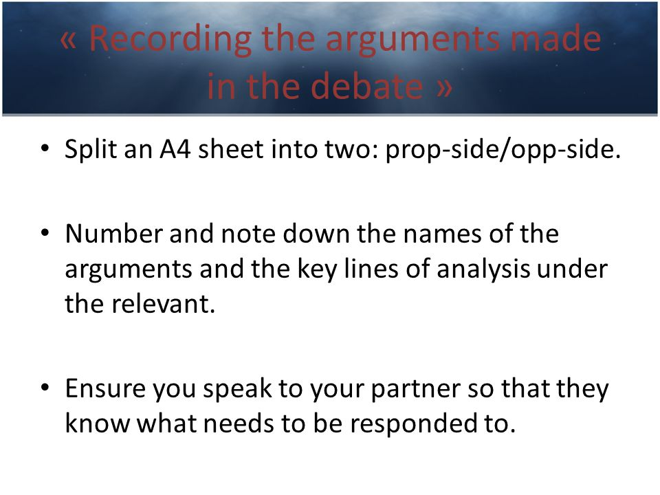 « Recording the arguments made in the debate » Split an A4 sheet into two: prop-side/opp-side.