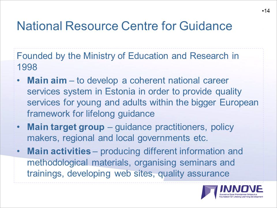 14 National Resource Centre for Guidance Founded by the Ministry of Education and Research in 1998 Main aim – to develop a coherent national career services system in Estonia in order to provide quality services for young and adults within the bigger European framework for lifelong guidance Main target group – guidance practitioners, policy makers, regional and local governments etc.