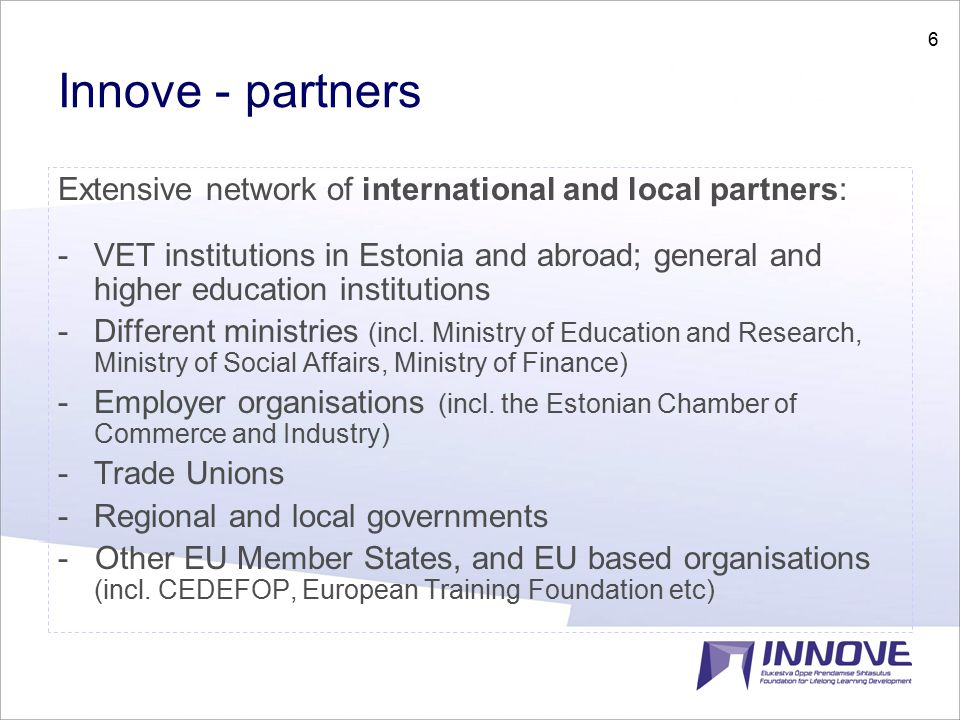 6 Innove - partners Extensive network of international and local partners: -VET institutions in Estonia and abroad; general and higher education institutions -Different ministries (incl.