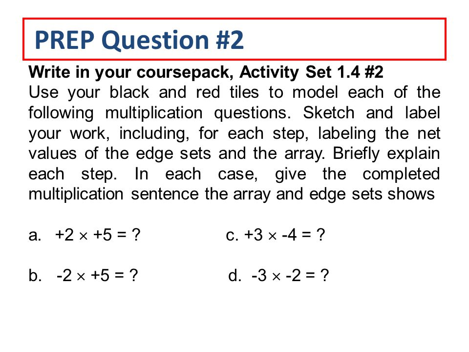 PREP Question #2 Write in your coursepack, Activity Set 1.4 #2 Use your black and red tiles to model each of the following multiplication questions.