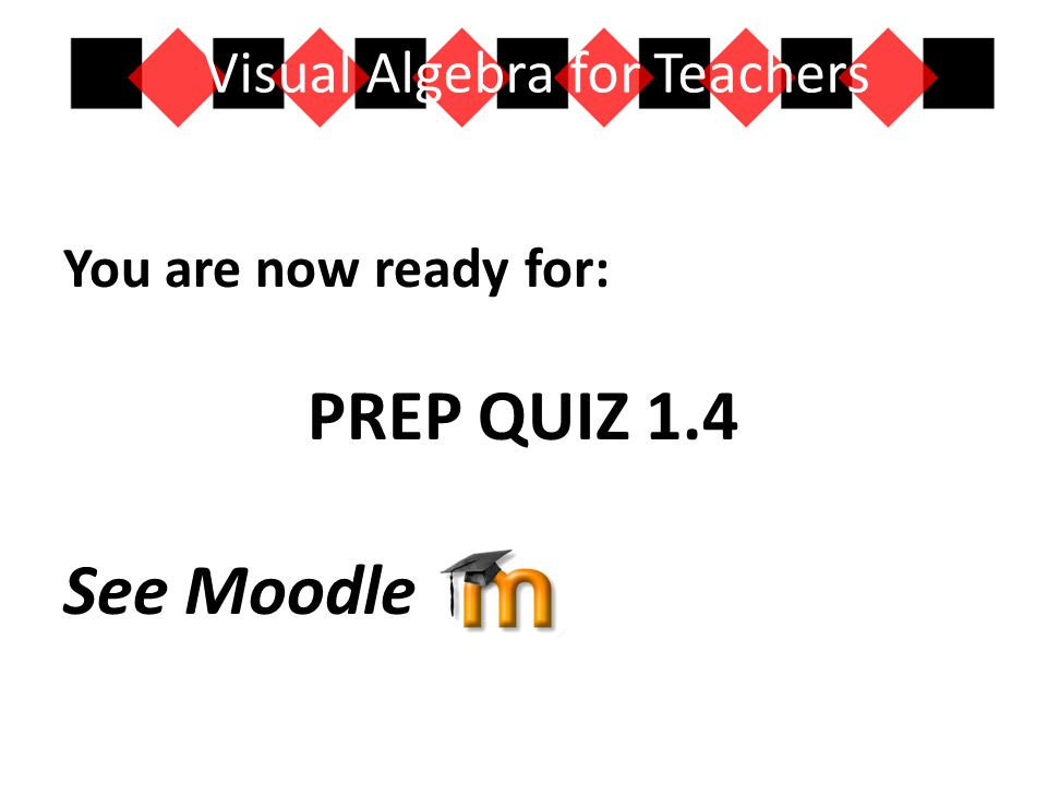 You are now ready for: PREP QUIZ 1.4 See Moodle Visual Algebra for Teachers