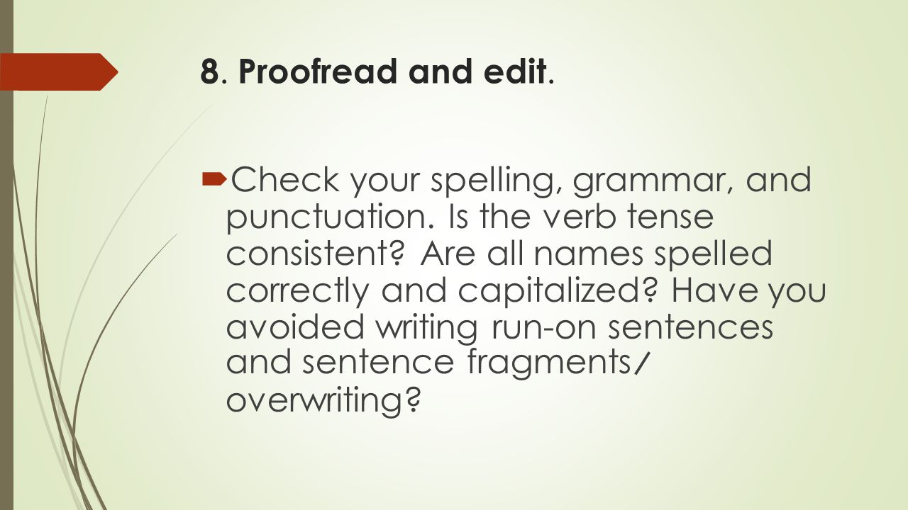 8. Proofread and edit.  Check your spelling, grammar, and punctuation. Is the verb tense consistent? Are all names spelled correctly and capitalized?
