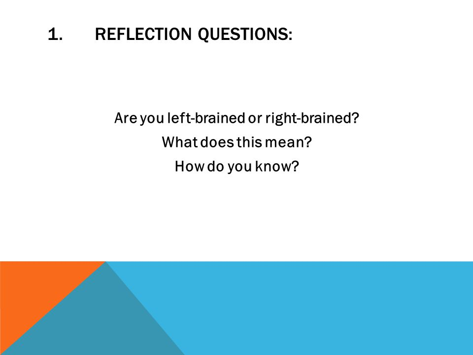1.REFLECTION QUESTIONS: Are you left-brained or right-brained.