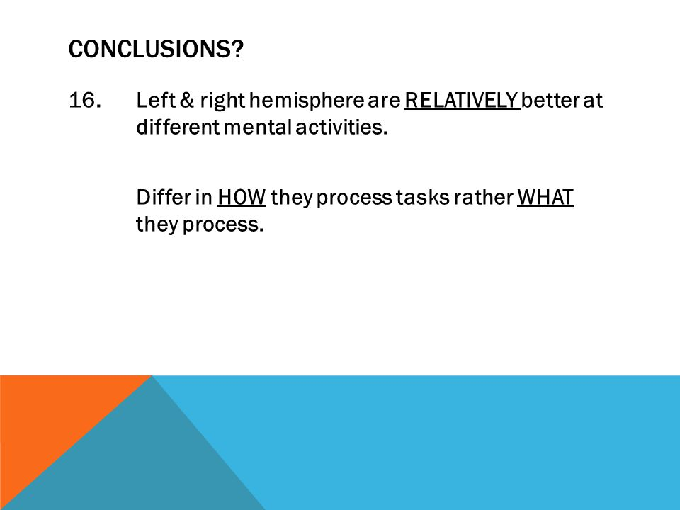 CONCLUSIONS. 16.Left & right hemisphere are RELATIVELY better at different mental activities.