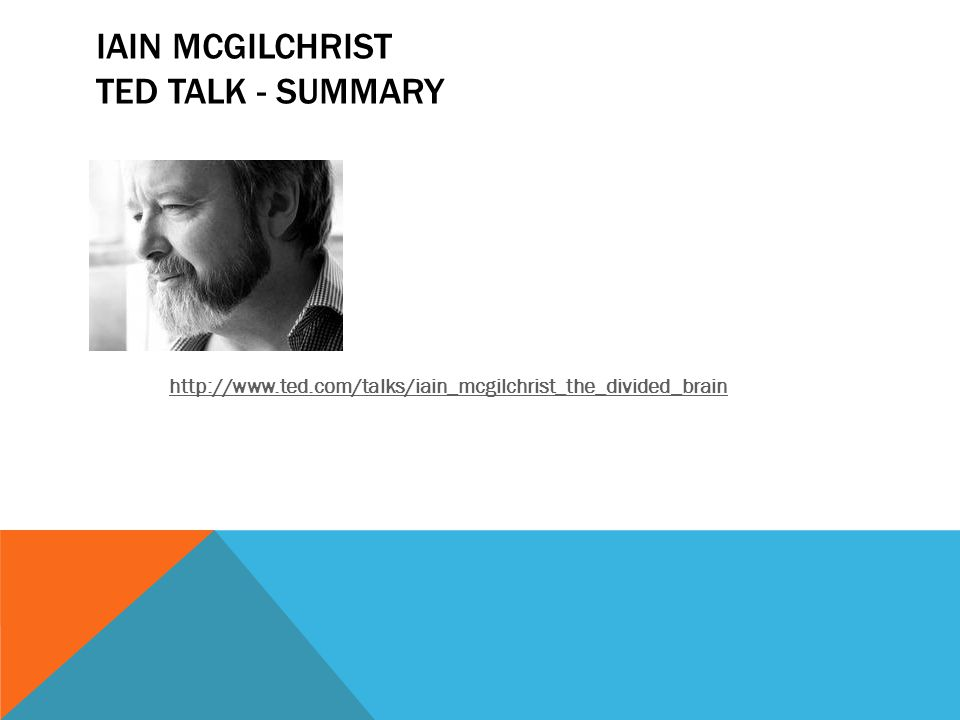 IAIN MCGILCHRIST TED TALK - SUMMARY http://www.ted.com/talks/iain_mcgilchrist_the_divided_brain