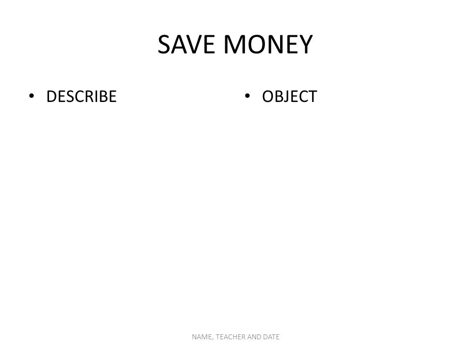 SAVE MONEY DESCRIBE OBJECT NAME, TEACHER AND DATE