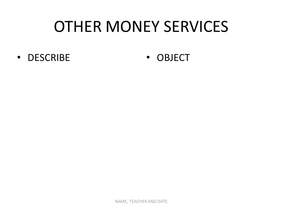 OTHER MONEY SERVICES DESCRIBE OBJECT NAME, TEACHER AND DATE