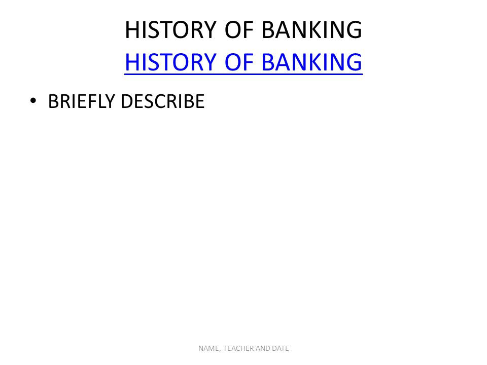 HISTORY OF BANKING HISTORY OF BANKING BRIEFLY DESCRIBE NAME, TEACHER AND DATE