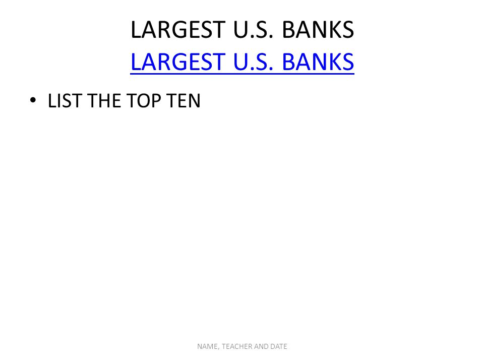 LARGEST U.S. BANKS LARGEST U.S. BANKS LIST THE TOP TEN NAME, TEACHER AND DATE