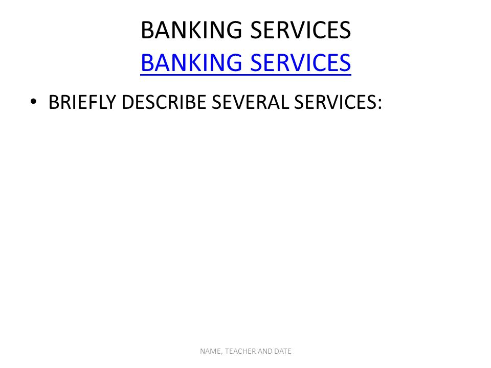 BANKING SERVICES BANKING SERVICES BRIEFLY DESCRIBE SEVERAL SERVICES: NAME, TEACHER AND DATE