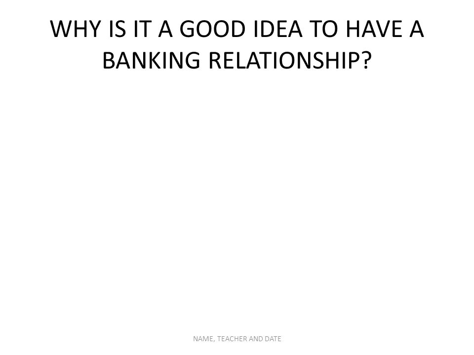 WHY IS IT A GOOD IDEA TO HAVE A BANKING RELATIONSHIP NAME, TEACHER AND DATE