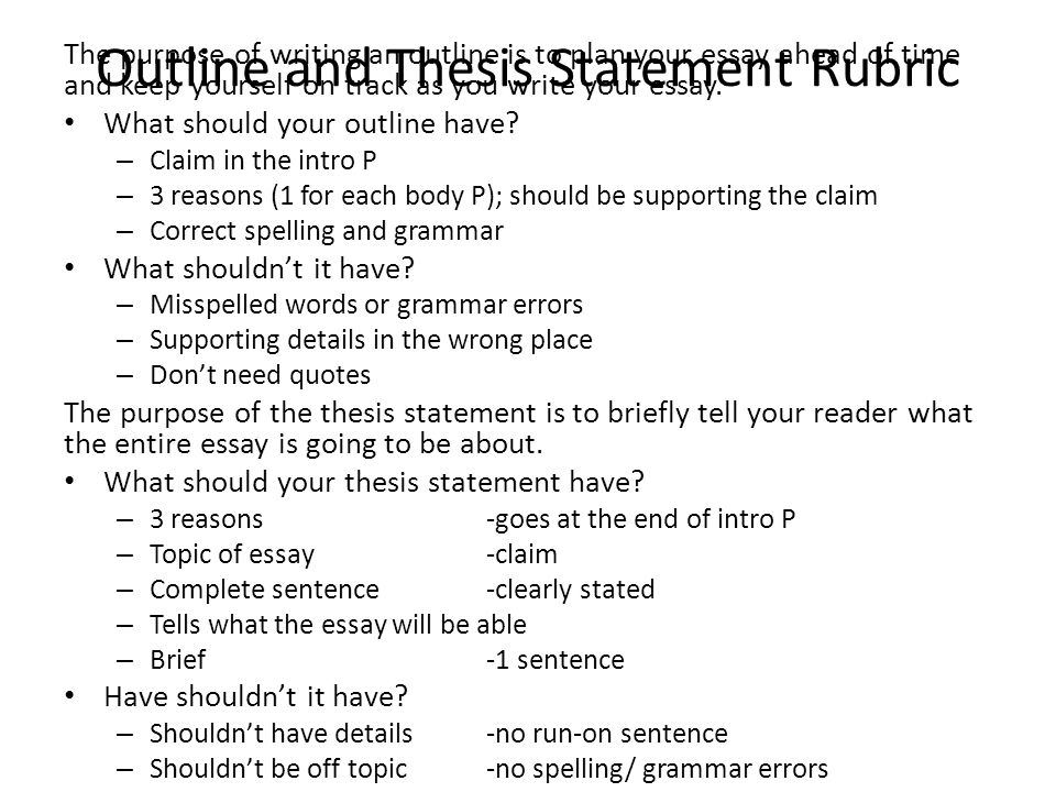 Outline and Thesis Statement Rubric The purpose of writing an outline is to plan your essay ahead of time and keep yourself on track as you write your