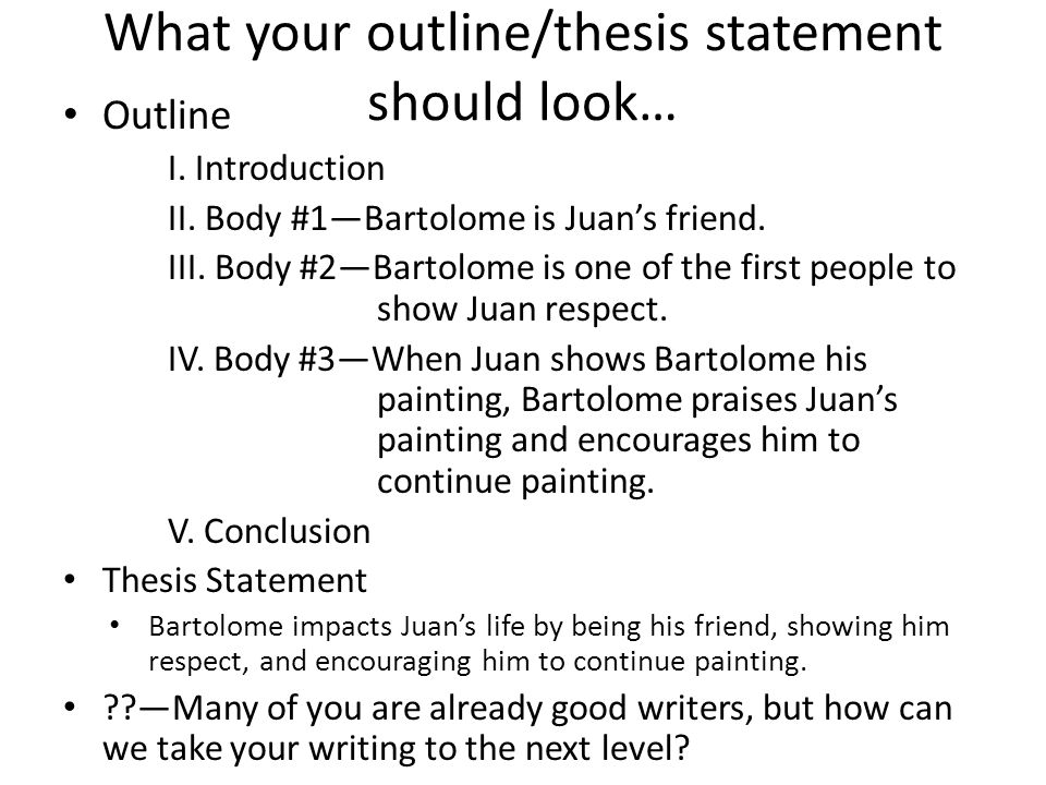 What your outline/thesis statement should look… Outline I. Introduction II. Body #1—Bartolome is Juan's friend. III. Body #2—Bartolome is one of the f