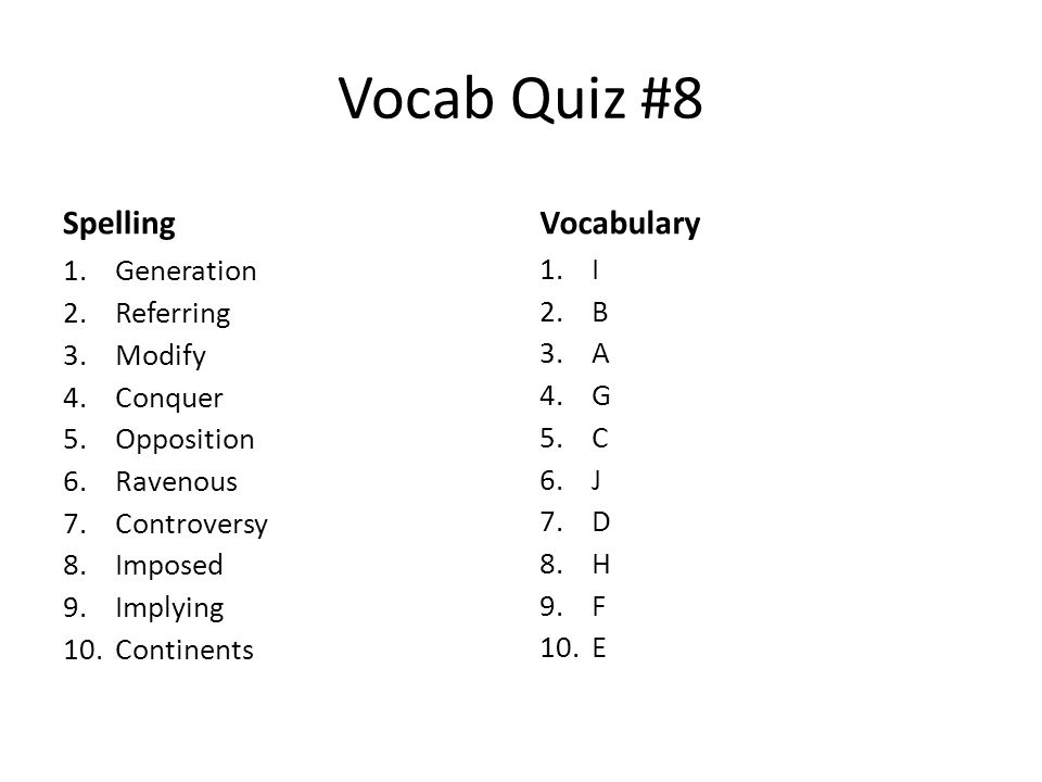 Vocab Quiz #8 Spelling 1.Generation 2.Referring 3.Modify 4.Conquer 5.Opposition 6.Ravenous 7.Controversy 8.Imposed 9.Implying 10.Continents Vocabulary