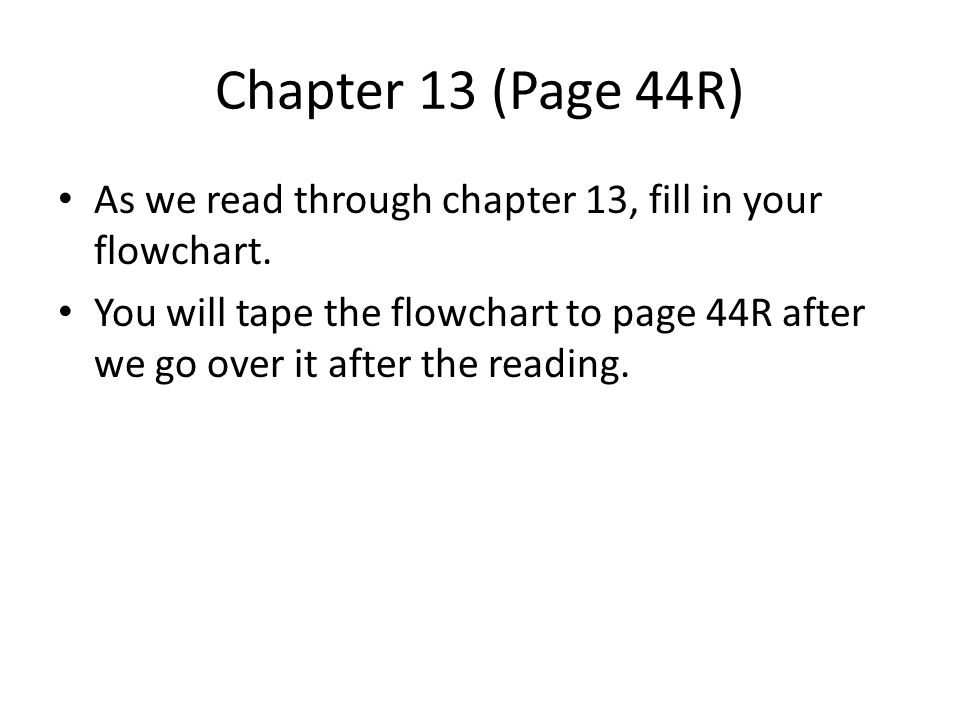 Chapter 13 (Page 44R) As we read through chapter 13, fill in your flowchart. You will tape the flowchart to page 44R after we go over it after the rea