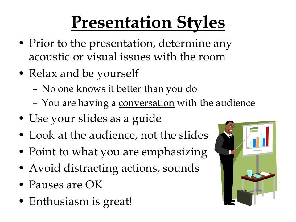 Presentation Styles Prior to the presentation, determine any acoustic or visual issues with the room Relax and be yourself –No one knows it better tha